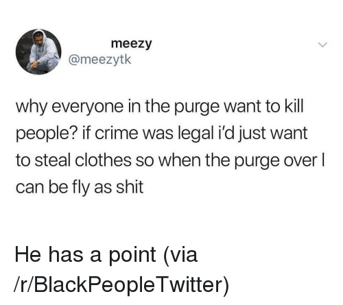 The Purge: meezy  @meezytk  why everyone in the purge want to kill  people? if crime was legal i'd just want  to steal clothes so when the purge overl  can be fly as shit He has a point (via /r/BlackPeopleTwitter)
