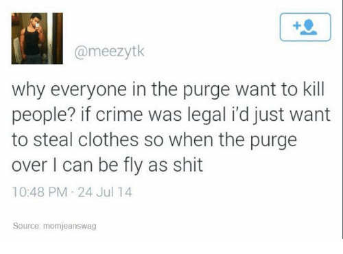 purging: @meezytk  why everyone in the purge want to kill  people? if crime was legal idjust want  to steal clothes so when the purge  over I can be fly as shit  10:48 PM 24 Jul 14  Source: momjeanswag