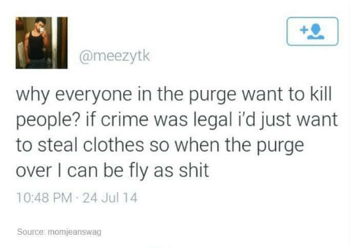 The Purge: @meezytk  why everyone in the purge want to kill  people? if crime was legal i'd just want  to steal clothes so when the purge  over I can be fly as shit  10:48 PM 24 Jul 14  Source: momjeanswag