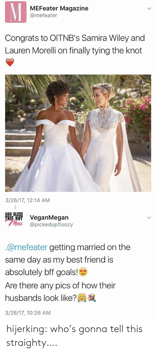 husbands: MEFeater Magazine  @mefeater  Congrats to OITNB's Samira Wiley and  Lauren Morelli on finally tying the knot  3/26/17, 12:14 AM   GOD BLESS  ais H VeganMegan  less @pickedupfloozy  @mefeater getting married on the  same day as my best friend is  absolutely bff goals!  Are there any pics of how their  husbands look like?  3/26/17, 10:26 AM hijerking: who's gonna tell this straighty….