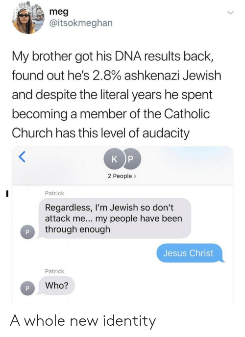 meg: meg  @itsokmeghan  My brother got his DNA results back,  found out he's 2.8% ashkenazi Jewish  and despite the literal years he spent  becoming a member of the Catholic  Church has this level of audacity  K P  2 People>  Patrick  Regardless, I'm Jewish so don't  attack me... my people have been  through enough  Jesus Christ  Patrick  Who? A whole new identity