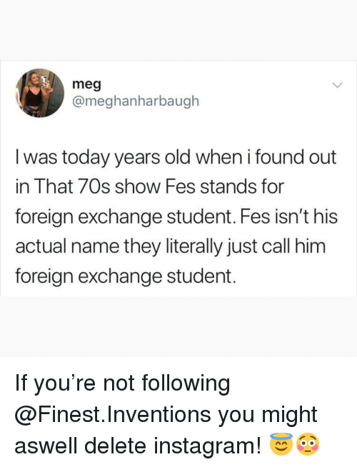 70s Show: meg  @meghanharbaugh  l was today years old when i found out  in That 70s show Fes stands for  foreign exchange student. Fes isn't his  actual name they literally just call him  foreign exchange student. If you're not following @Finest.Inventions you might aswell delete instagram! 😇😳
