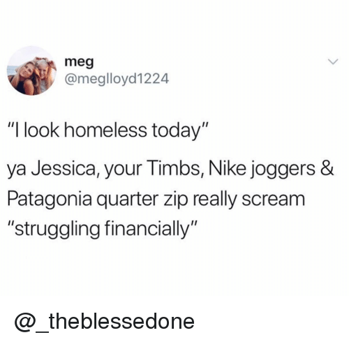 "timbs: meg  @meglloyd1224  ""I look homeless today""  ya Jessica, y  Patagonia quarter zip really scream  ""struggling financially""  our Timbs, Nike joggers & @_theblessedone"
