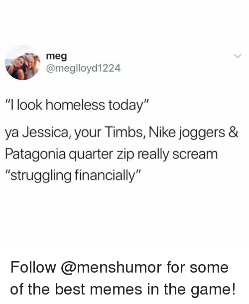 "Funny, Homeless, and Meme: meg  @meglloyd1224  ""I look homeless today""  ya Jessica, your Timbs, Nike joggers &  Patagonia quarter zip really scream  ""struggling financially"" Follow @menshumor for some of the best memes in the game!"