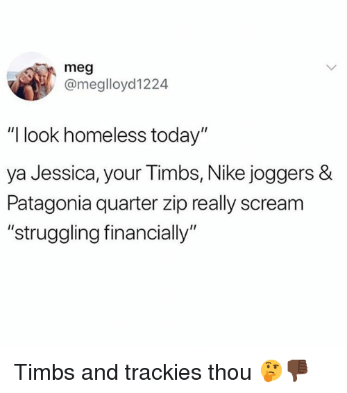 "timbs: meg  @meglloyd1224  ""I look homeless today""  ya Jessica, your Timbs, Nike joggers &  Patagonia quarter zip really scream  ""struggling financially Timbs and trackies thou 🤔👎🏿"