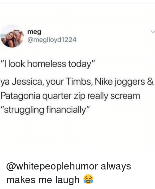 "timbs: meg  @meglloyd1224  ""I look homeless today""  ya Jessica, your Timbs, Nike joggers &  Patagonia quarter zip really scream  ""struggling financially"" @whitepeoplehumor always makes me laugh 😂"
