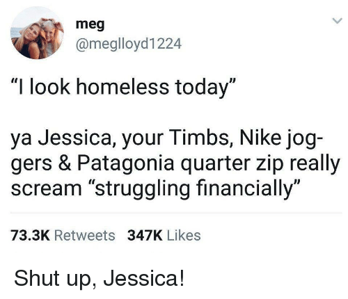 "timbs: meg  @meglloyd1224  ""I look homeless today""  ya Jessica, your Timbs, Nike jog-  gers & Patagonia quarter zip really  scream ""struggling financially""  73.3K Retweets 347K Likes Shut up, Jessica!"