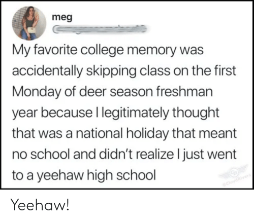 Monday: meg  My favorite college memory was  accidentally skipping class on the first  Monday of deer season freshman  year because I legitimately thought  that was a national holiday that meant  no school and didn't realize I just went  to a yeehaw high school  CloydRivers Yeehaw!