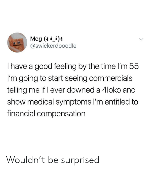 Good, Time, and Entitled: Meg ()  @swickerdooodle  Ihave a good feeling by the time I'm 55  I'm going to start seeing commercials  telling me if l ever downed a 4loko and  show medical symptoms l'm entitled to  financial compensation Wouldn't be surprised
