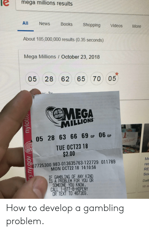 otter: mega millions results  All  News  Books  Shopping  Videos  More  About 185,000,000 results (0.35 seconds)  Mega Millions October 23, 2018  05 28 62 65 70  05  Ar 9v  MEGA  MILLIONS  OTTER  05 28 63 66 69 ap 06 ar  NE  TUE OCT23 18  $2.00  LOTT  Me  07725300 983-013635763-122729 011789  MON OCT22 18 14:10:56  res  RE  IF GAMBLING OF ANY KIND  IS A PROBLEM FOR YOU OR  SOMEONE YOU KNOW.  CALL 1-877-8-HOPENY  OR TEXT TO 467369.  Sou  Daily  16 m  y.ny.gov nylotte How to develop a gambling problem.