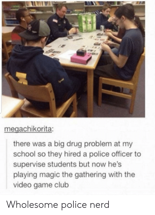 magic the gathering: megachikorita:  there was a big drug problem at my  school so they hired a police officer  supervise students but now he's  playing magic the gathering with the  video game club Wholesome police nerd