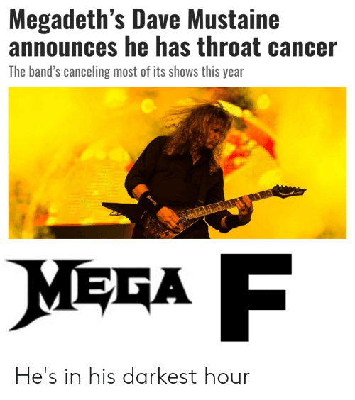 throat cancer: Megadeth's Dave Mustaine  announces he has throat cancer  The band's canceling most of its shows this year  MEGA  MGADETH He's in his darkest hour