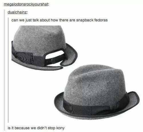 fedoras: megalodonsrockyourshat:  dualchainz:  can we just talk about how there are snapback fedoras  is it because we didn't stop kony