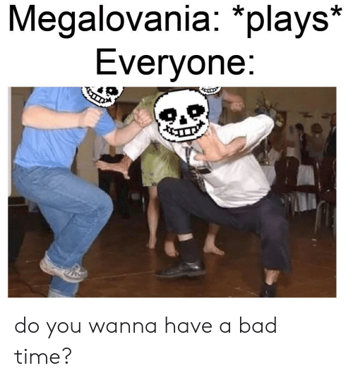 Do You Wanna Have A Bad Time: Megalovania: *plays*  Everyone:  9.R do you wanna have a bad time?