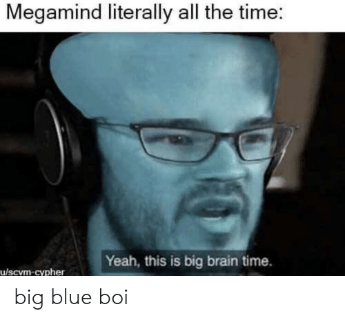 Big Blue: Megamind literally all the time:  Yeah, this is big brain time.  u/scvm-cypher big blue boi