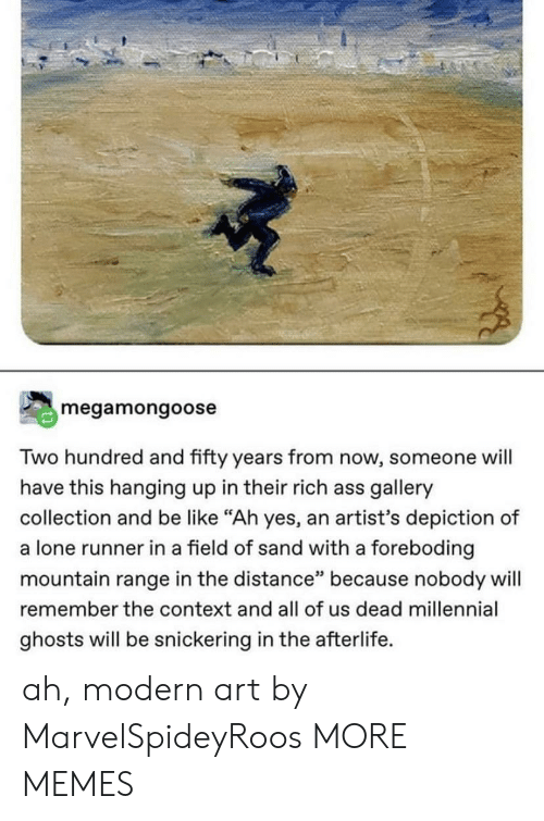 """Snickering: megamongoose  Two hundred and fifty years from now, someone will  have this hanging up in their rich ass gallery  collection and be like """"Ah yes, an artist's depiction of  a lone runner in a field of sand with a foreboding  mountain range in the distance"""" because nobody will  remember the context and all of us dead millennial  ghosts will be snickering in the afterlife. ah, modern art by MarvelSpideyRoos MORE MEMES"""