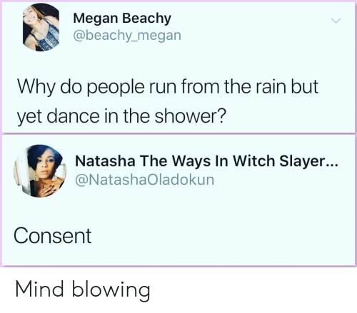 Slayer: Megan Beachy  abeachy_megan  Why do people run from the rain but  yet dance in the shower?  Natasha The Ways In Witch Slayer...  @NatashaOladokun  Consent Mind blowing