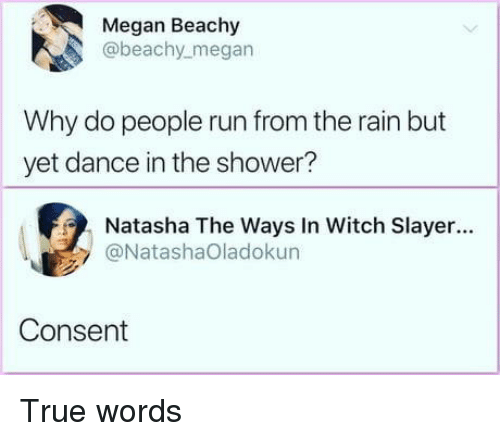 Slayer: Megan Beachy  @beachy_megan  Why do people run from the rain but  yet dance in the shower?  Natasha The Ways In Witch Slayer...  @NatashaOladokun  Consent True words