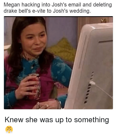Drake, Drake Bell, and Megan: Megan hacking into Josh's email and deleting  drake bell S e-Vite to JOSh S Wedding. Knew she was up to something 😤