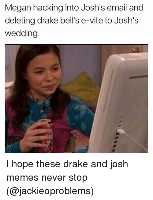 Drake, Megan, and Memes: Megan hacking into Josh's email and  deleting drake bell's e-vite to Josh's  wedding I hope these drake and josh memes never stop (@jackieoproblems)