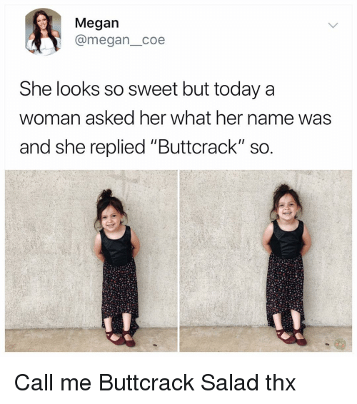 """Megan, Memes, and Today: Megan  @megan_coe  She looks so sweet but today a  woman asked her what her name was  and she replied """"Buttcrack"""" sO Call me Buttcrack Salad thx"""