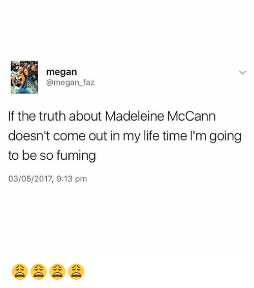 madeleine mccann: megan  @megan faz  If the truth about Madeleine McCann  doesn't come out in my life time I'm going  to be so fuming  03/05/2017, 9:13 pm 😩😩😩😩