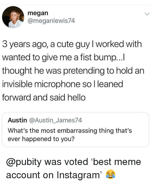 Cute, Hello, and Instagram: megan  @meganlewis74  3 years ago, a cute guy I worked with  wanted to give me a fist bump...  thought he was pretending to hold an  invisible microphone so l leaned  forward and said hello  Austin @Austin_James74  What's the most embarrassing thing that's  ever happened to you? @pubity was voted 'best meme account on Instagram' 😂