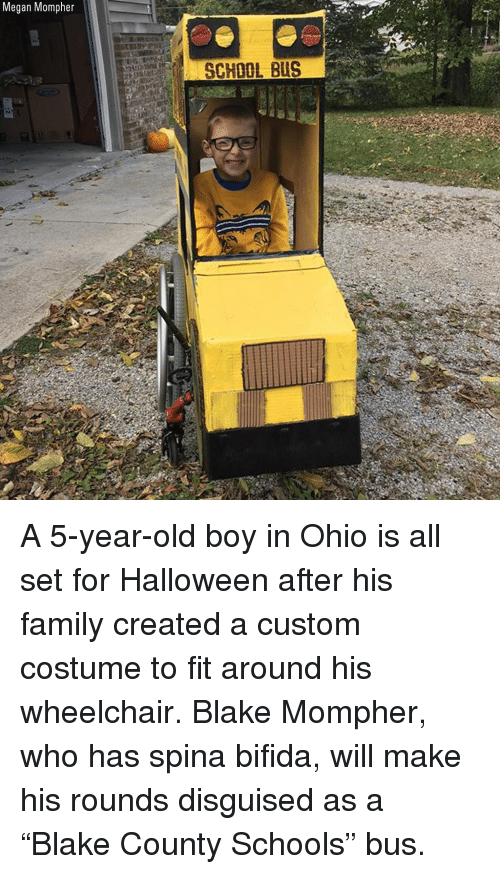 """Family, Halloween, and Megan: Megan Mompher  SCHOOL BUS A 5-year-old boy in Ohio is all set for Halloween after his family created a custom costume to fit around his wheelchair. Blake Mompher, who has spina bifida, will make his rounds disguised as a """"Blake County Schools"""" bus."""