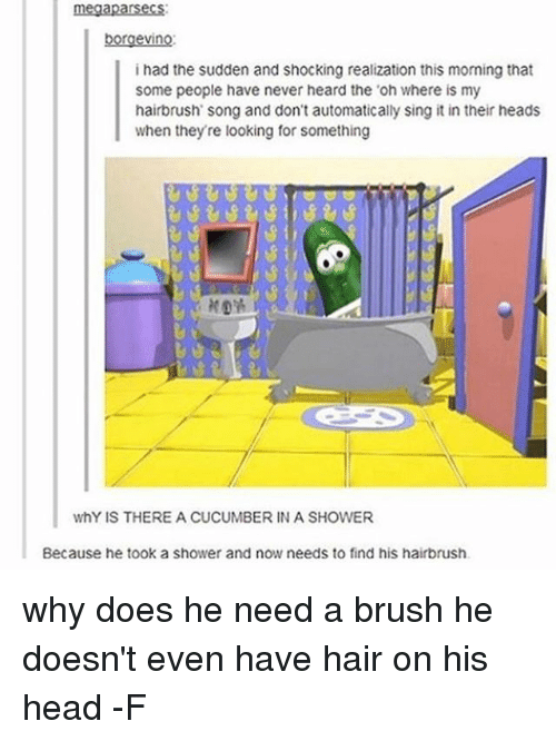 Why Doe: megaparsecs  borgevino:  I had the sudden and shocking realization this morning that  some people have never heard the 'oh where is my  hairbrush song and don't automatically sing it in their heads  when they re looking for something  whY IS THERE A CUCUMBER IN A SHOWER  Because he took a shower and now needs to find his hairbrush. why does he need a brush he doesn't even have hair on his head -F