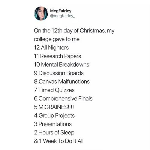 discussion: MegFairley  @megfairley_  On the 12th day of Christmas, my  college gave to me  12 All Nighters  11 Research Papers  10 Mental Breakdowns  9 Discussion Boards  8 Canvas Malfunctions  7 Timed Quizzes  6 Comprehensive Finals  5 MIGRAINES!!!!  4 Group Projects  3 Presentations  2 Hours of Sleep  & 1 Week To Do It All