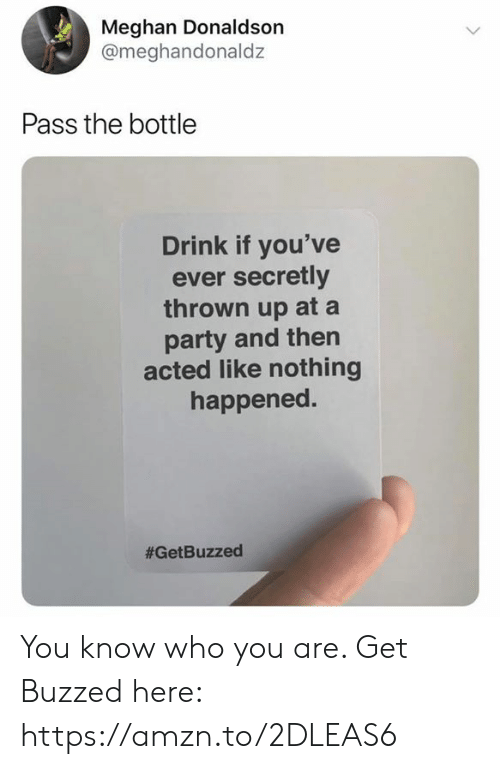 you-know-who: Meghan Donaldson  @meghandonaldz  Pass the bottle  Drink if you've  ever secretly  thrown up at a  party and then  acted like nothing  happened.  You know who you are. Get Buzzed here: https://amzn.to/2DLEAS6