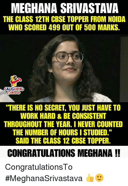 "Work, Congratulations, and Never: MEGHANA SRIVASTAVA  THE CLASS 12TH CBSE TOPPER FROM NOIDA  WHO SCORED 499 OUT OF 500 MARKS  LAUGHING  ""THERE IS NO SECRET, YOU JUST HAVE TO  WORK HARD & BE CONSISTENT  THROUGHOUT THE YEAR. I NEVER COUNTED  THE NUMBER OF HOURS I STUDIED.""  SAID THE CLASS 12 CBSE TOPPER.  CONGRATULATIONS MEGHANA !! CongratulationsTo #MeghanaSrivastava 👍🙂"