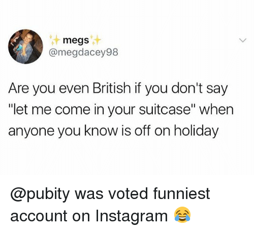 "Instagram, Memes, and British: megs  @megdacey98  Are you even British if you don't say  ""let me come in your suitcase"" when  anyone you know is off on holiday @pubity was voted funniest account on Instagram 😂"