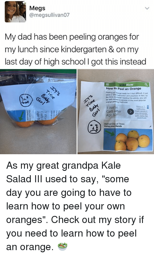 "Dad, Memes, and School: Megs  @megsullivano7  My dad has been peeling oranges for  my lunch since kindergarten & on my  last day of high school l got this instead  How  How to Peel an Orange  Peeing an orange really isn't that difficult, it just  takes a little  instruction and practice. In fact, by  the time you finish reading this article, you will  be well versed  in several of the most popular  orange peeling methods  A 1 Worst  Carb After  Age 5  Method One of Three:  Using your Hands As my great grandpa Kale Salad III used to say, ""some day you are going to have to learn how to peel your own oranges"". Check out my story if you need to learn how to peel an orange. 🥗"