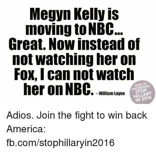 Kellie: Megyn Kelly is  moving to NBC...  Great. Now instead of  not watching her on  FOX, I can not Watch  her on NBC  STOP  I-William Layne  IN 2016 Adios. Join the fight to win back America: fb.com/stophillaryin2016