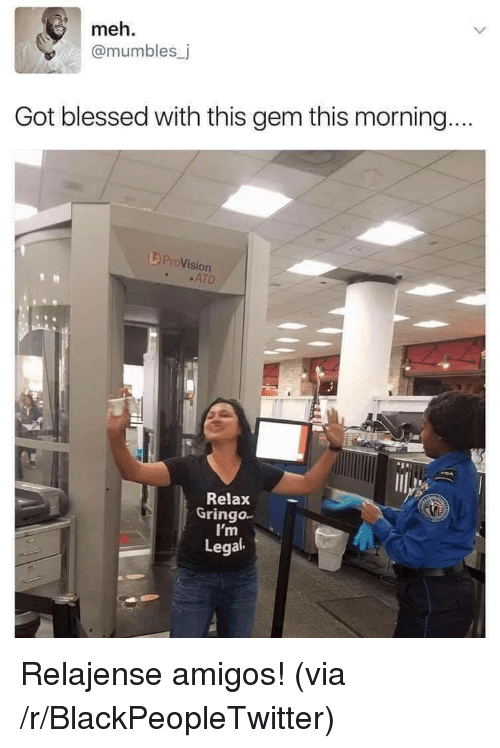 mumbles: meh.  @mumbles_j  Got blessed with this gem this morning.  L ProVision  .ATD  531  Relax  Gringo.  I'm  Legal Relajense amigos! (via /r/BlackPeopleTwitter)