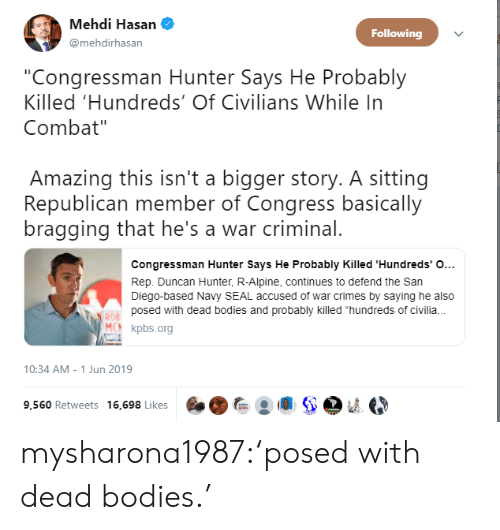 """dead bodies: Mehdi Hasan  Following  @mehdirhasan  """"Congressman Hunter Says He Probably  Killed 'Hundreds' Of Civilians While In  Combat""""  Amazing this isn't a bigger story. A sitting  Republican member of Congress basically  bragging that he's a war criminal.  Congressman Hunter Says He Probably Killed 'Hundreds' O...  Rep. Duncan Hunter, R-Alpine, continues to defend the San  Diego-based Navy SEAL accused of war crimes by saying he also  posed with dead bodies and probably killed """"hundreds of civili.  ROB  MCN kpbs.org  10:34 AM - 1 Jun 2019  9,560 Retweets 16,698 Likes mysharona1987:'posed with dead bodies.'"""