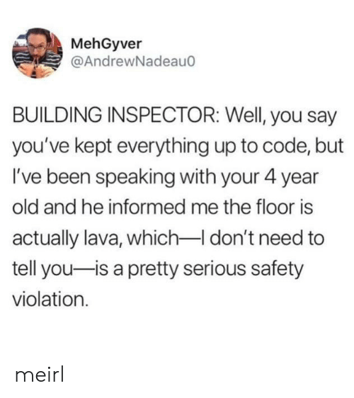 The Floor Is: MehGyver  @AndrewNadeau  BUILDING INSPECTOR: Well, you say  you've kept everything up to code, but  I've been speaking with your 4 year  old and he informed me the floor is  actually lava, whichI don't need to  tell you-is a pretty serious safety  violation meirl