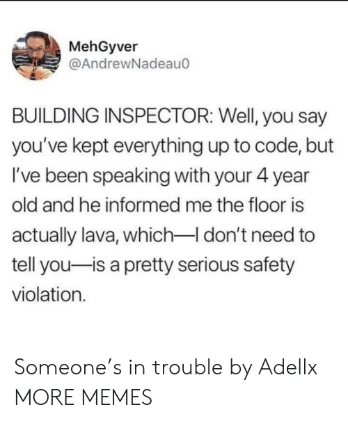 The Floor Is: MehGyver  @AndrewNadeau  BUILDING INSPECTOR: Well, you say  you've kept everything up to code, but  I've been speaking with your 4 year  old and he informed me the floor is  actually lava, which-I don't need to  tell you-is a pretty serious safety  violation. Someone's in trouble by Adellx MORE MEMES
