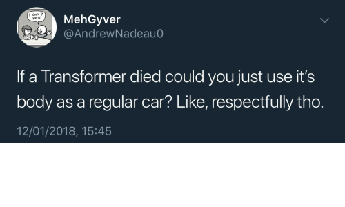 respectfully: MehGyver  @AndrewNadeau  I oun 7  Pens!  If a Transformer died could you just use it's  body as a regular car? Like, respectfully tho.  12/01/2018, 15:45
