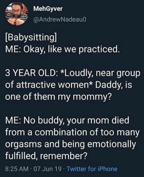 babysitting: MehGyver  @AndrewNadeau0  Babysitting]  ME: Okay, like we practiced.  3 YEAR OLD: *Loudly, near group  of attractive women* Daddy, is  one of them my mommy?  ME: No buddy, your mom died  from a combination of too many  orgasms and being emotionally  fulfilled, remember?  AM 07 Jun 19 Twitter for iPhone