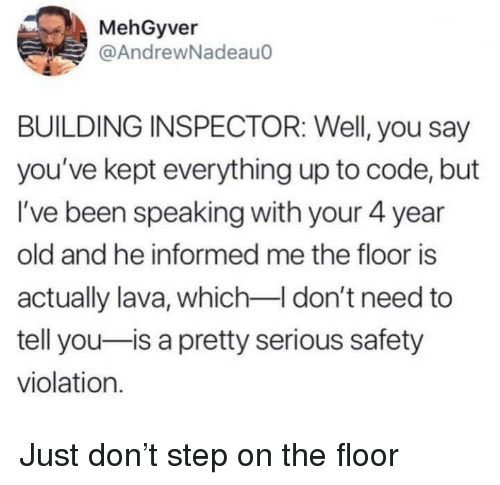 The Floor Is: MehGyver  @AndrewNadeau0  BUILDING INSPECTOR: Well, you say  you've kept everything up to code, but  I've been speaking with your 4 year  old and he informed me the floor is  actually lava, which I don't need to  tell you-is a pretty serious safety  violation. Just don't step on the floor