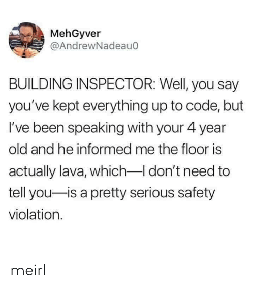 The Floor Is: MehGyver  @AndrewNadeau0  BUILDING INSPECTOR: Well, you say  you've kept everything up to code, but  I've been speaking with your 4 year  old and he informed me the floor is  actually lava, which I don't need to  tell you-is a pretty serious safety  violation. meirl
