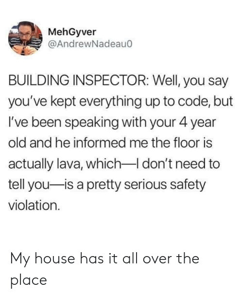 The Floor Is: MehGyver  @AndrewNadeau0  BUILDING INSPECTOR: Well, you say  you've kept everything up to code, but  I've been speaking with your 4 year  old and he informed me the floor is  actually lava, which I don't need to  tell you-is a pretty serious safety  violation. My house has it all over the place