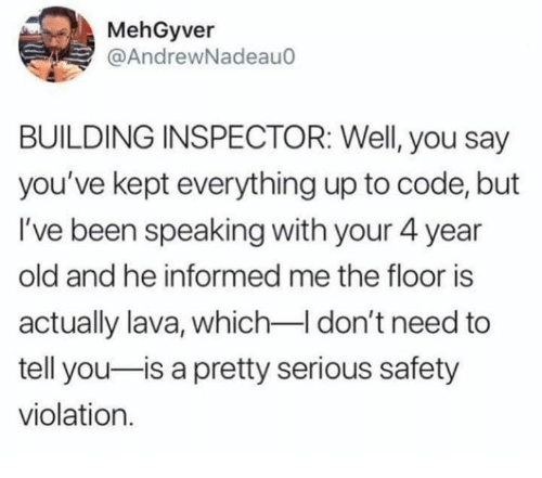 The Floor Is: MehGyver  @AndrewNadeauo  BUILDING INSPECTOR: Well, you say  you've kept everything up to code, but  I've been speaking with your 4 year  old and he informed me the floor is  actually lava, which-I don't need to  tell you-is a pretty serious safety  violation.