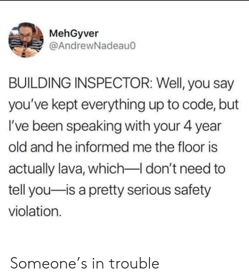 The Floor Is: MehGyver  @AndrewNadeauo  BUILDING INSPECTOR: Well, you say  you've kept everything up to code, but  I've been speaking with your 4 year  old and he informed me the floor is  actually lava, which don't need to  tell you-is a pretty serious safety  violation. Someone's in trouble