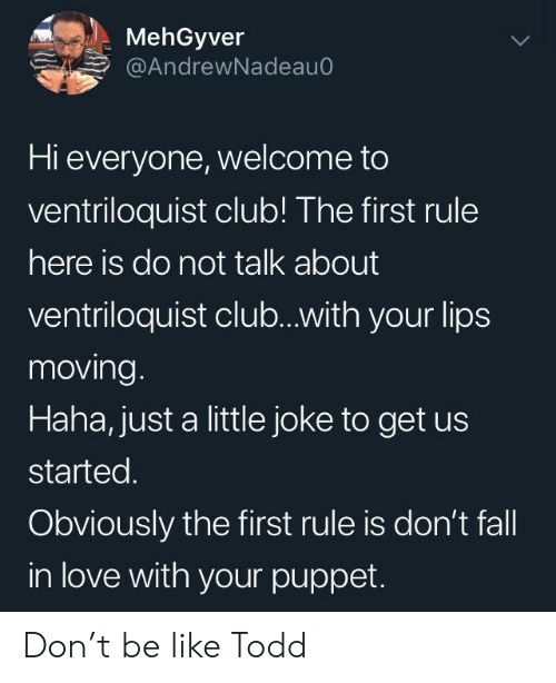 puppet: MehGyver  @AndrewNadeauo  Hi everyone, welcome to  ventriloquist club! The first rule  here is do not talk about  ventriloquist club...with your lips  moving  Haha, just a little joke to get us  started.  Obviously the first rule is don't fall  in love with your puppet. Don't be like Todd