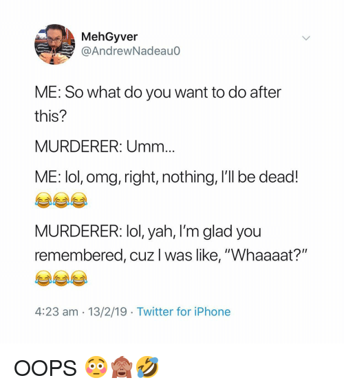 """yah: MehGyver  @AndrewNadeauo  ME: So what do you want to do after  this?  MURDERER: Umm  ME: lol, omg, right, nothing, I'll be dead!  MURDERER: lol, yah, l'm glad you  remembered, cuz I was like, """"Whaaaat?""""  4:23 am - 13/2/19 Twitter for iPhone OOPS 😳🙈🤣"""