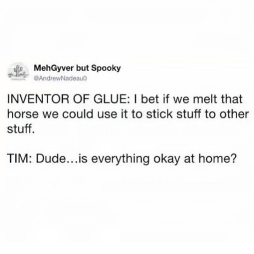 Dude, I Bet, and Home: MehGyver but Spooky  @AndrewNadeau  INVENTOR OF GLUE: I bet if we melt that  horse we could use it to stick stuff to other  stuff  TIM: Dude...is everything okay at home?