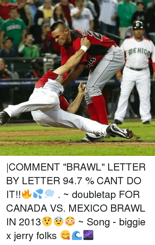 "Jerri: MEHIC |COMMENT ""BRAWL"" LETTER BY LETTER 94.7 % CANT DO IT!!🔥💦💭 . ~ doubletap FOR CANADA VS. MEXICO BRAWL IN 2013😯😨😳 ~ Song - biggie x jerry folks 😋🌊🌌"